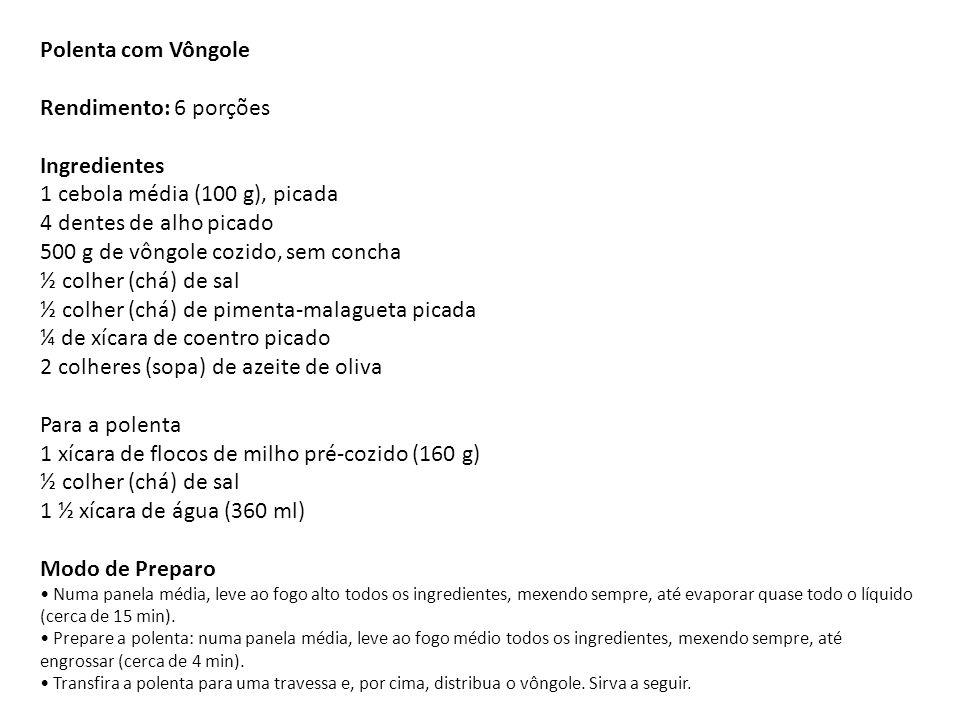 Polenta com Vôngole Rendimento: 6 porções Ingredientes 1 cebola média (100 g), picada 4 dentes de alho picado 500 g de vôngole cozido, sem concha ½ colher (chá) de sal ½ colher (chá) de pimenta-malagueta picada ¼ de xícara de coentro picado 2 colheres (sopa) de azeite de oliva Para a polenta 1 xícara de flocos de milho pré-cozido (160 g) ½ colher (chá) de sal 1 ½ xícara de água (360 ml) Modo de Preparo • Numa panela média, leve ao fogo alto todos os ingredientes, mexendo sempre, até evaporar quase todo o líquido (cerca de 15 min).
