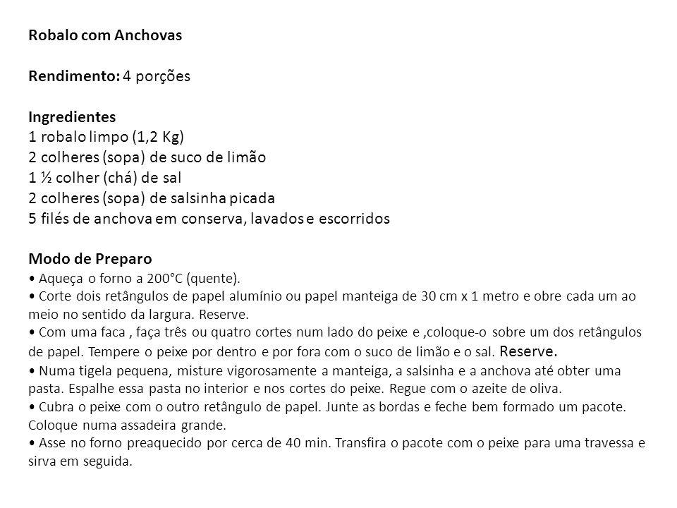 Robalo com Anchovas Rendimento: 4 porções Ingredientes 1 robalo limpo (1,2 Kg) 2 colheres (sopa) de suco de limão 1 ½ colher (chá) de sal 2 colheres (sopa) de salsinha picada 5 filés de anchova em conserva, lavados e escorridos Modo de Preparo • Aqueça o forno a 200°C (quente).