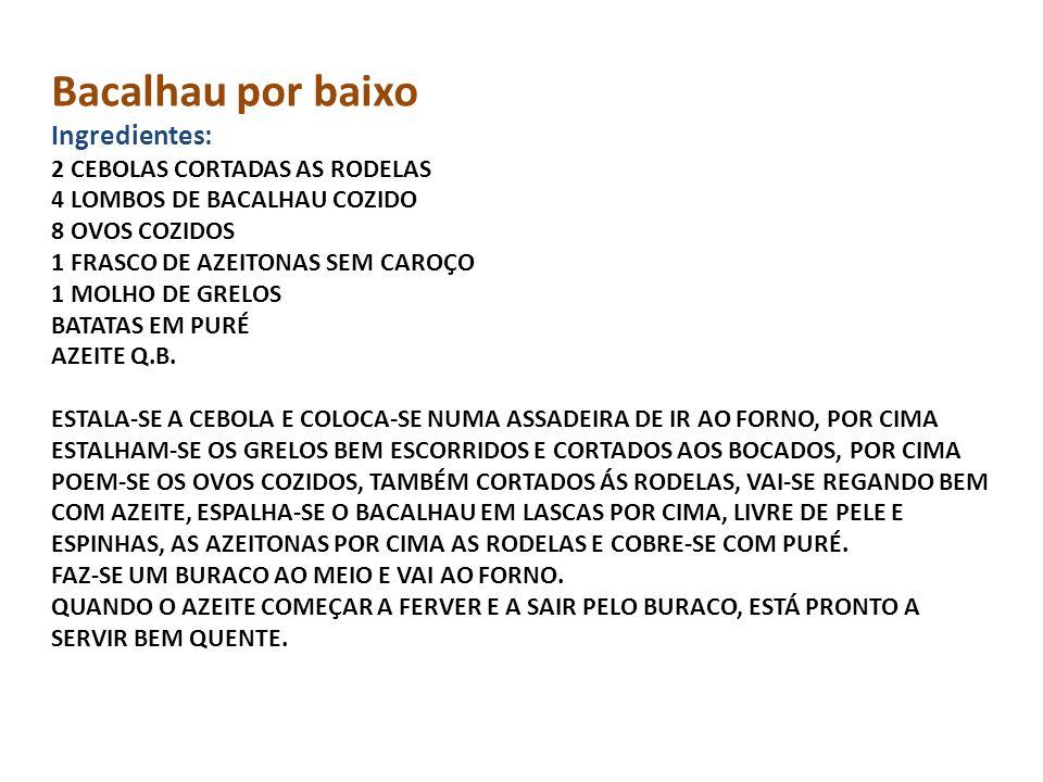 Bacalhau por baixo Ingredientes: 2 CEBOLAS CORTADAS AS RODELAS 4 LOMBOS DE BACALHAU COZIDO 8 OVOS COZIDOS 1 FRASCO DE AZEITONAS SEM CAROÇO 1 MOLHO DE GRELOS BATATAS EM PURÉ AZEITE Q.B.
