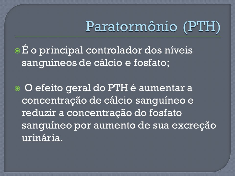 Paratormônio (PTH) É o principal controlador dos níveis sanguíneos de cálcio e fosfato;