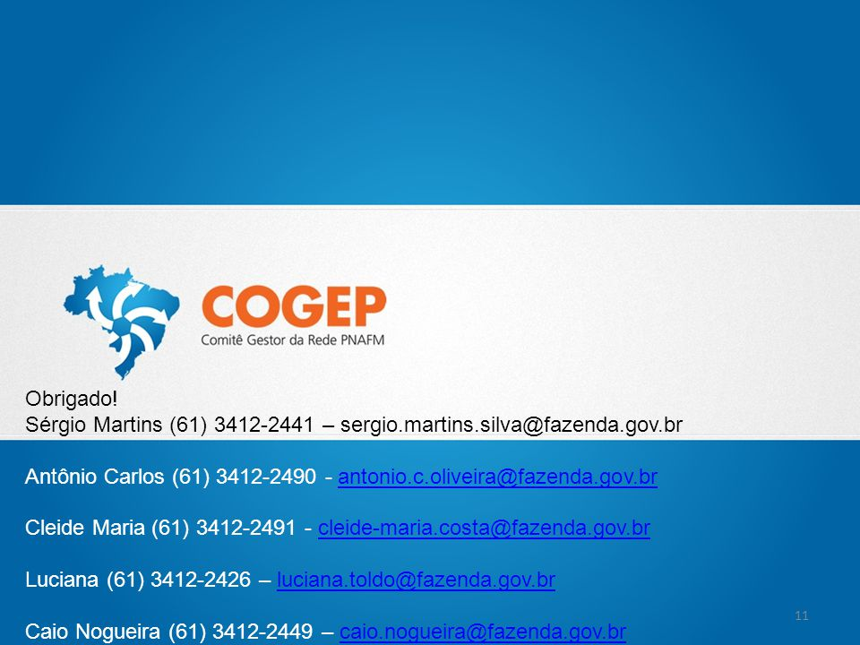Obrigado! Sérgio Martins (61) 3412-2441 – sergio.martins.silva@fazenda.gov.br. Antônio Carlos (61) 3412-2490 - antonio.c.oliveira@fazenda.gov.br.