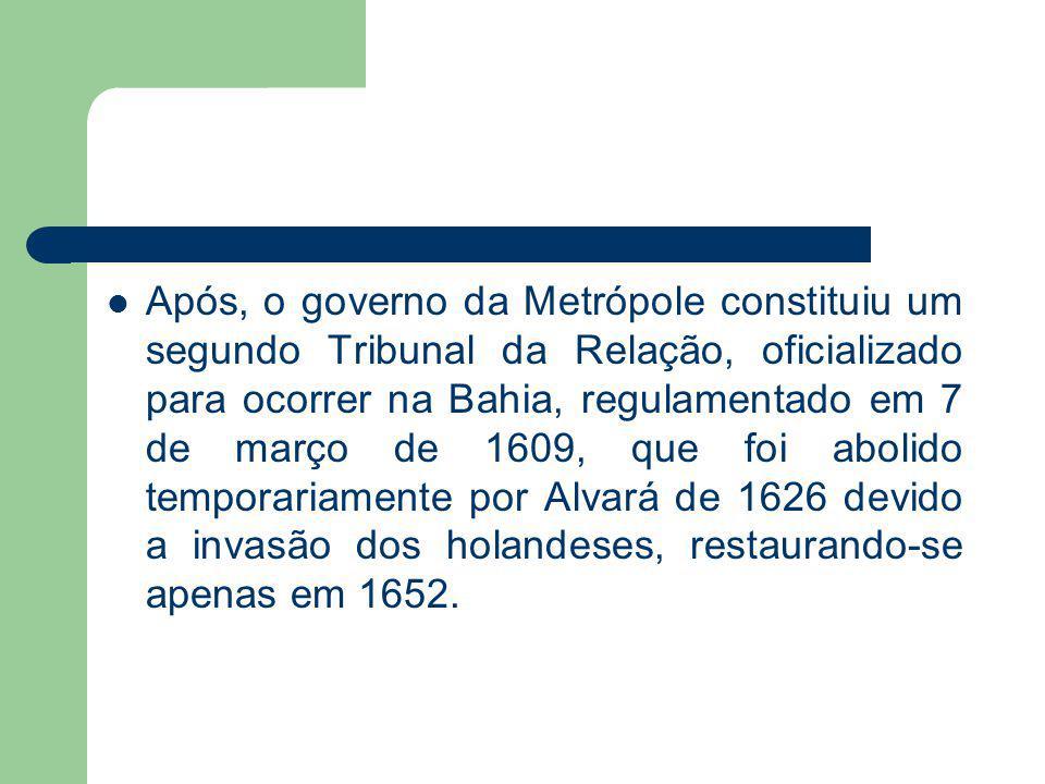 Após, o governo da Metrópole constituiu um segundo Tribunal da Relação, oficializado para ocorrer na Bahia, regulamentado em 7 de março de 1609, que foi abolido temporariamente por Alvará de 1626 devido a invasão dos holandeses, restaurando-se apenas em 1652.