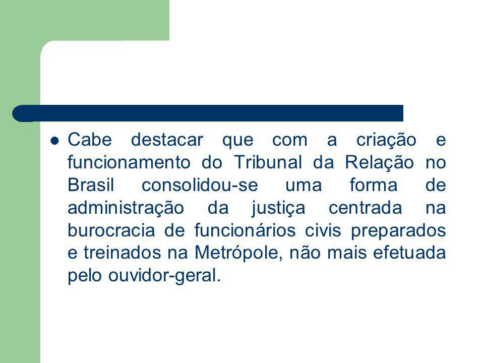 Cabe destacar que com a criação e funcionamento do Tribunal da Relação no Brasil consolidou-se uma forma de administração da justiça centrada na burocracia de funcionários civis preparados e treinados na Metrópole, não mais efetuada pelo ouvidor-geral.