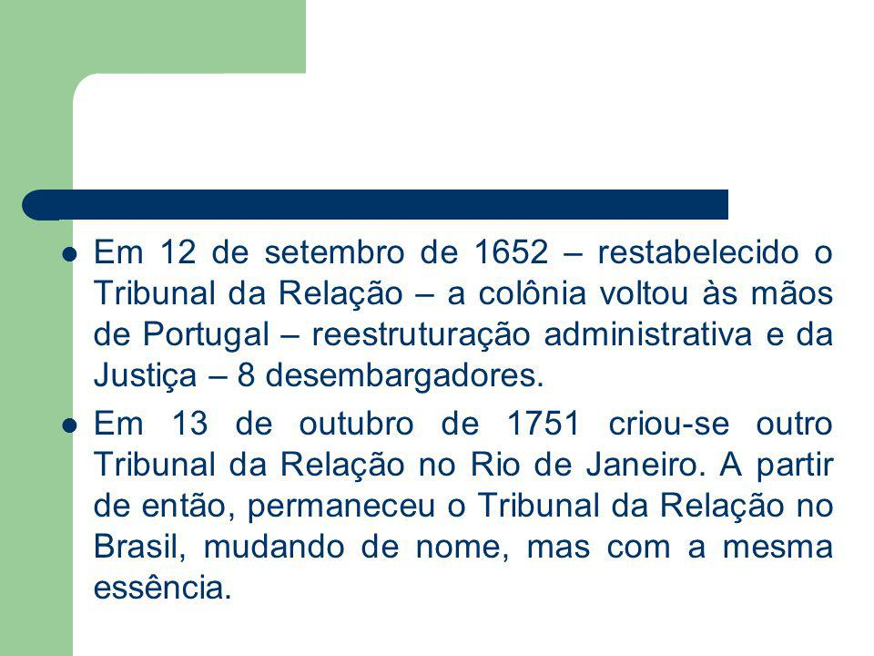 Em 12 de setembro de 1652 – restabelecido o Tribunal da Relação – a colônia voltou às mãos de Portugal – reestruturação administrativa e da Justiça – 8 desembargadores.