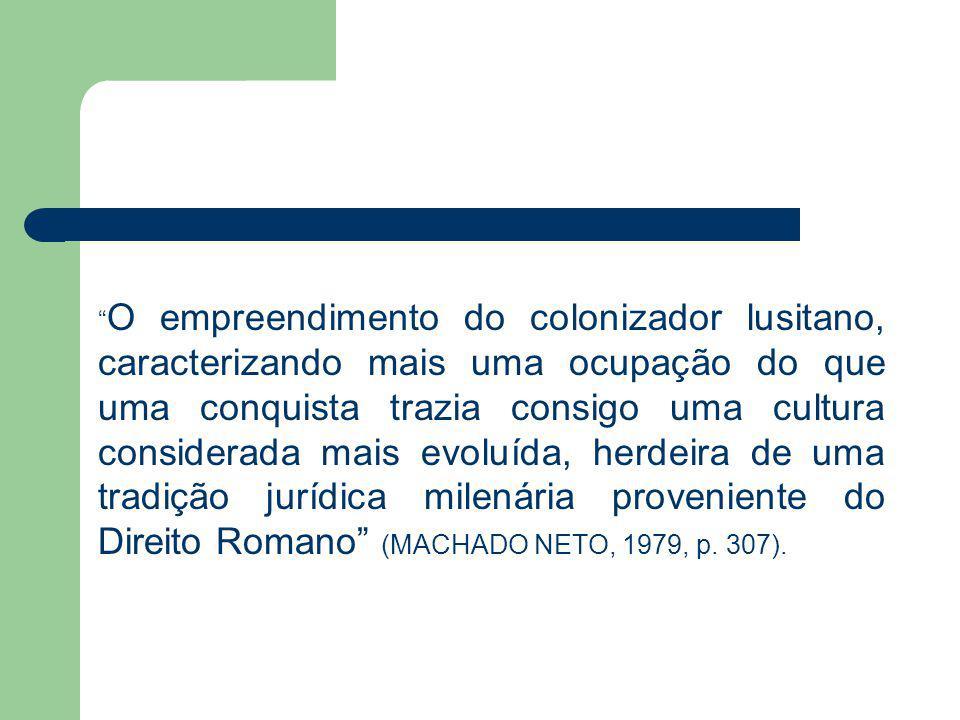 O empreendimento do colonizador lusitano, caracterizando mais uma ocupação do que uma conquista trazia consigo uma cultura considerada mais evoluída, herdeira de uma tradição jurídica milenária proveniente do Direito Romano (MACHADO NETO, 1979, p.