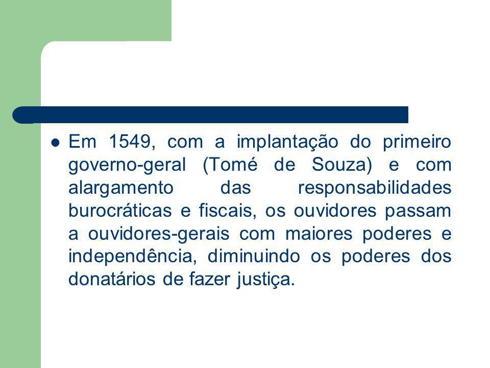 Em 1549, com a implantação do primeiro governo-geral (Tomé de Souza) e com alargamento das responsabilidades burocráticas e fiscais, os ouvidores passam a ouvidores-gerais com maiores poderes e independência, diminuindo os poderes dos donatários de fazer justiça.