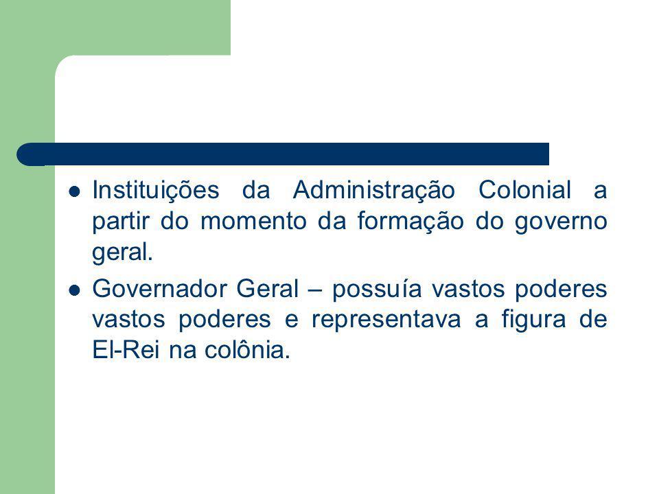 Instituições da Administração Colonial a partir do momento da formação do governo geral.