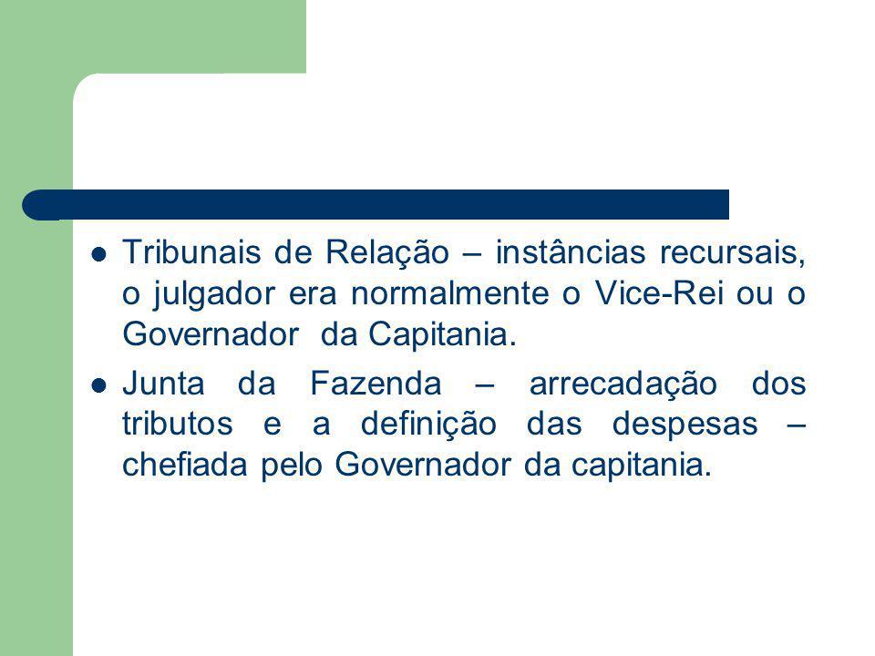 Tribunais de Relação – instâncias recursais, o julgador era normalmente o Vice-Rei ou o Governador da Capitania.