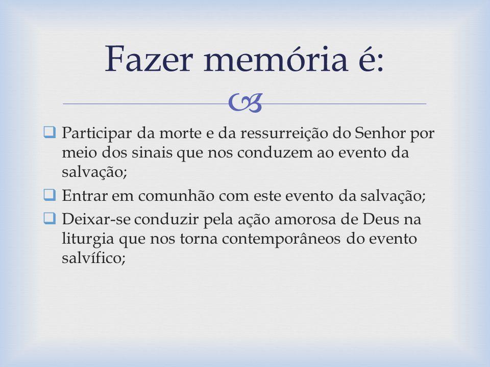 Fazer memória é: Participar da morte e da ressurreição do Senhor por meio dos sinais que nos conduzem ao evento da salvação;