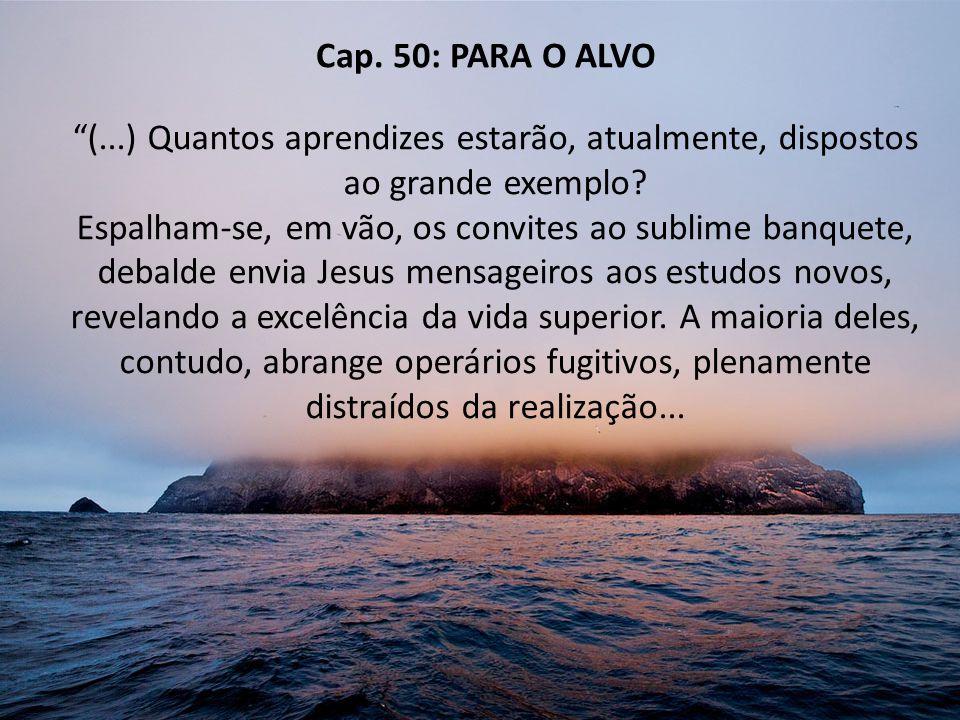 Cap. 50: PARA O ALVO (...) Quantos aprendizes estarão, atualmente, dispostos ao grande exemplo