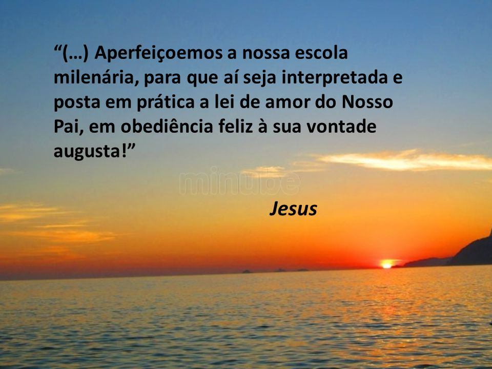 (…) Aperfeiçoemos a nossa escola milenária, para que aí seja interpretada e posta em prática a lei de amor do Nosso Pai, em obediência feliz à sua vontade augusta!