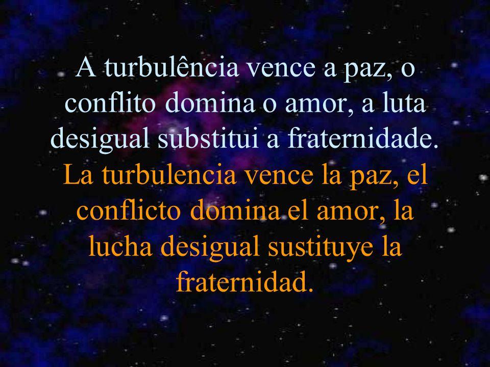 A turbulência vence a paz, o conflito domina o amor, a luta desigual substitui a fraternidade.