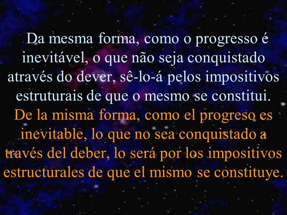 Da mesma forma, como o progresso é inevitável, o que não seja conquistado através do dever, sê-lo-á pelos impositivos estruturais de que o mesmo se constitui.