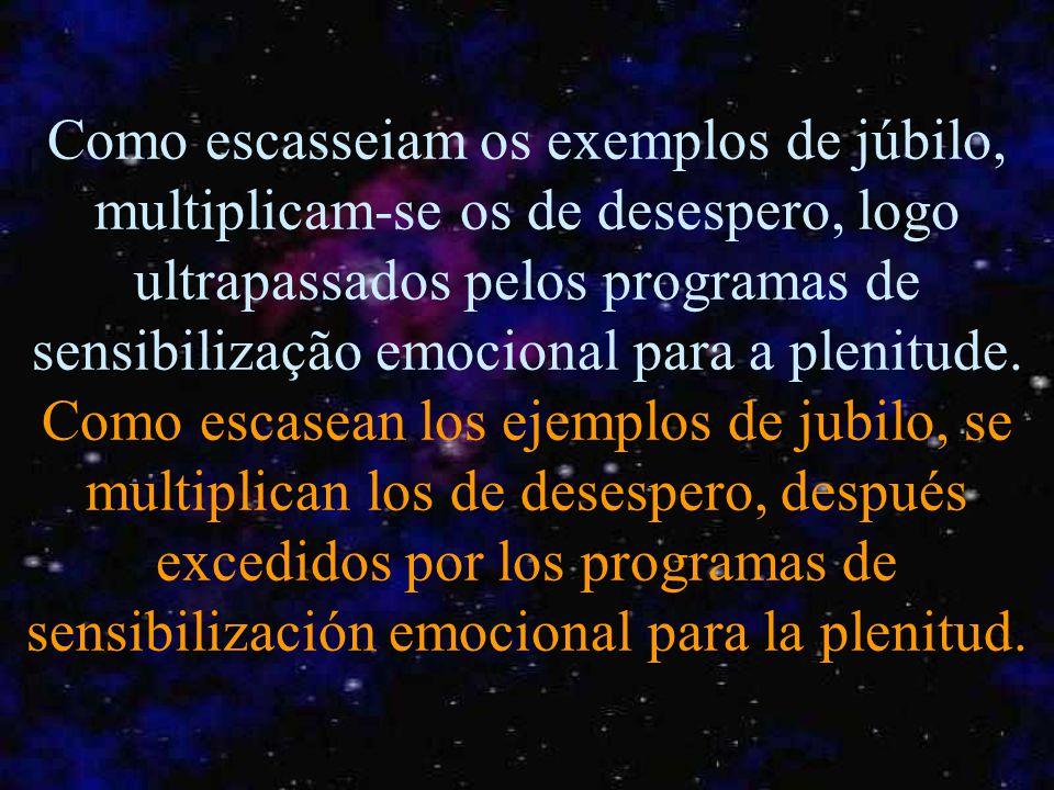 Como escasseiam os exemplos de júbilo, multiplicam-se os de desespero, logo ultrapassados pelos programas de sensibilização emocional para a plenitude.
