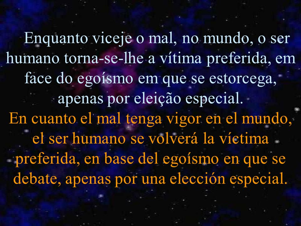 Enquanto viceje o mal, no mundo, o ser humano torna-se-lhe a vítima preferida, em face do egoísmo em que se estorcega, apenas por eleição especial.