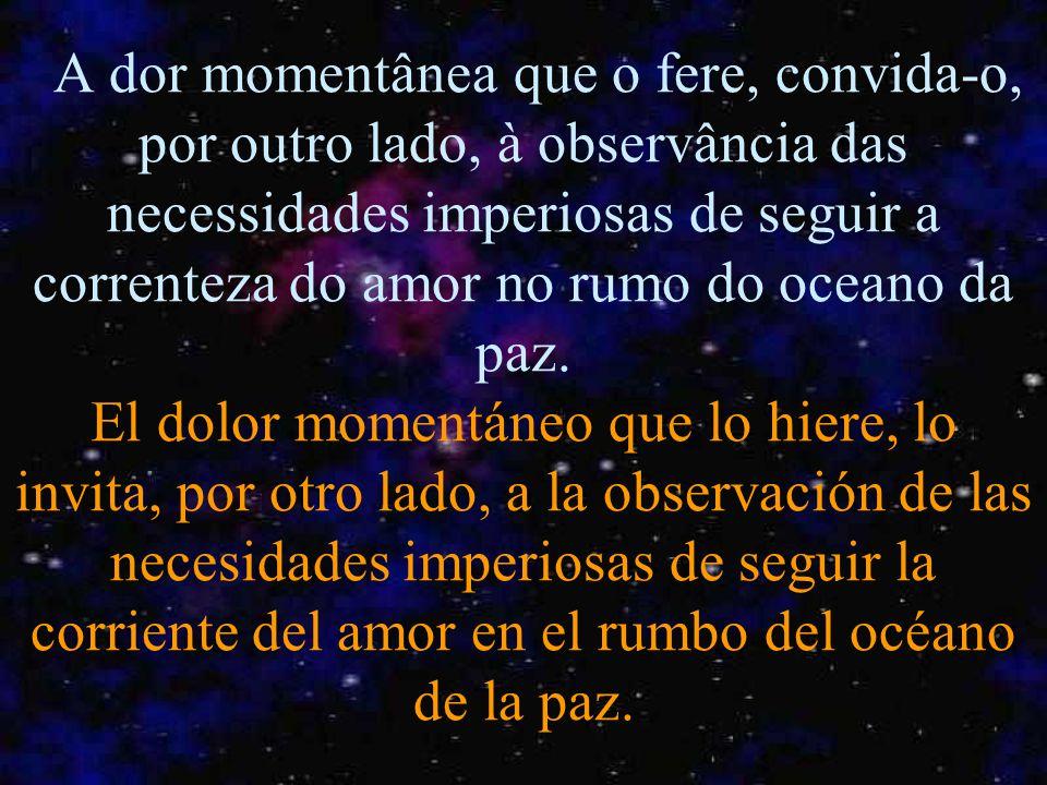 A dor momentânea que o fere, convida-o, por outro lado, à observância das necessidades imperiosas de seguir a correnteza do amor no rumo do oceano da paz.