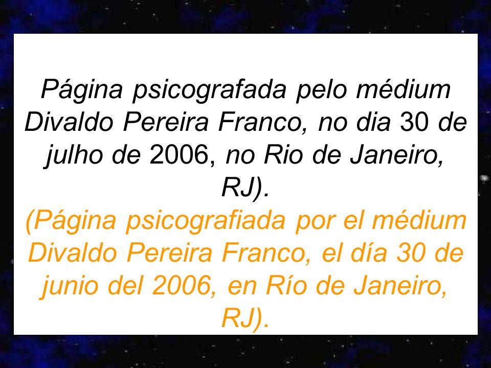 Página psicografada pelo médium Divaldo Pereira Franco, no dia 30 de julho de 2006, no Rio de Janeiro, RJ).