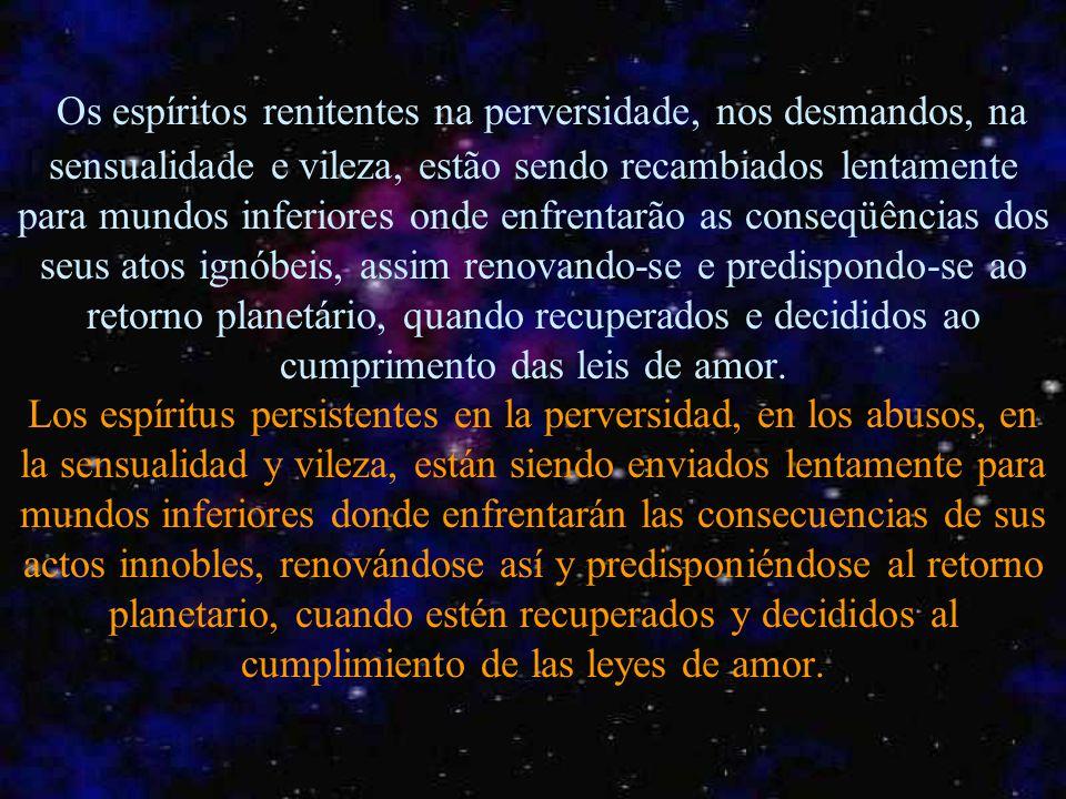 Os espíritos renitentes na perversidade, nos desmandos, na sensualidade e vileza, estão sendo recambiados lentamente para mundos inferiores onde enfrentarão as conseqüências dos seus atos ignóbeis, assim renovando-se e predispondo-se ao retorno planetário, quando recuperados e decididos ao cumprimento das leis de amor.