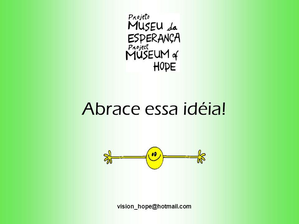 Abrace essa idéia! vision_hope@hotmail.com