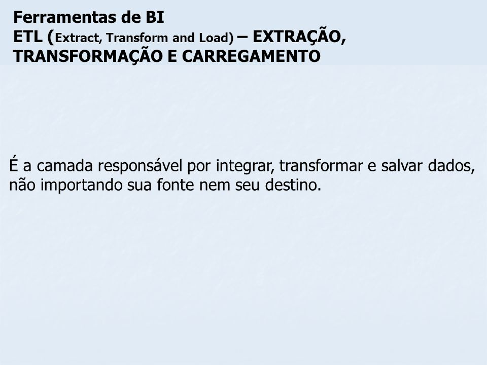 Ferramentas de BI ETL (Extract, Transform and Load) – EXTRAÇÃO, TRANSFORMAÇÃO E CARREGAMENTO.