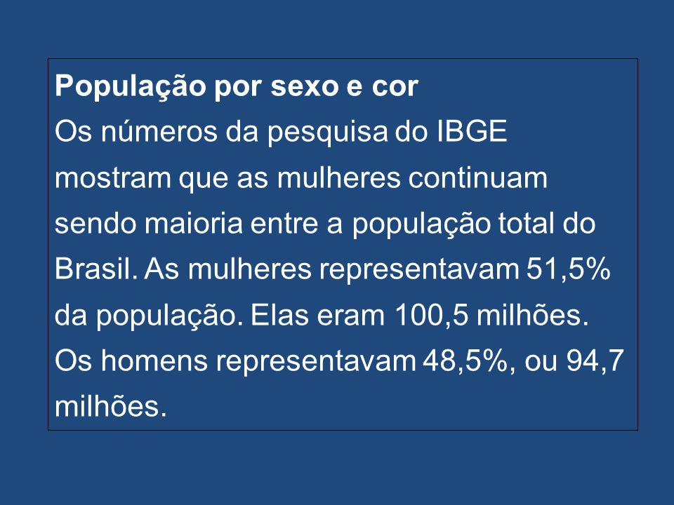 População por sexo e cor Os números da pesquisa do IBGE mostram que as mulheres continuam sendo maioria entre a população total do Brasil.