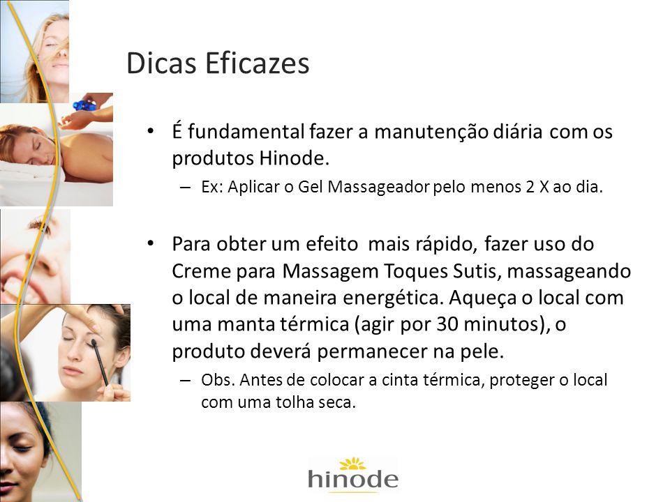 Dicas Eficazes É fundamental fazer a manutenção diária com os produtos Hinode. Ex: Aplicar o Gel Massageador pelo menos 2 X ao dia.