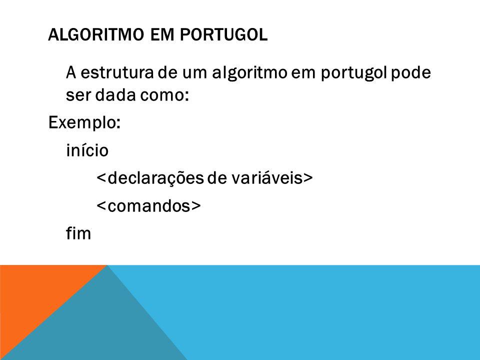 Algoritmo em Portugol A estrutura de um algoritmo em portugol pode ser dada como: Exemplo: início <declarações de variáveis> <comandos> fim