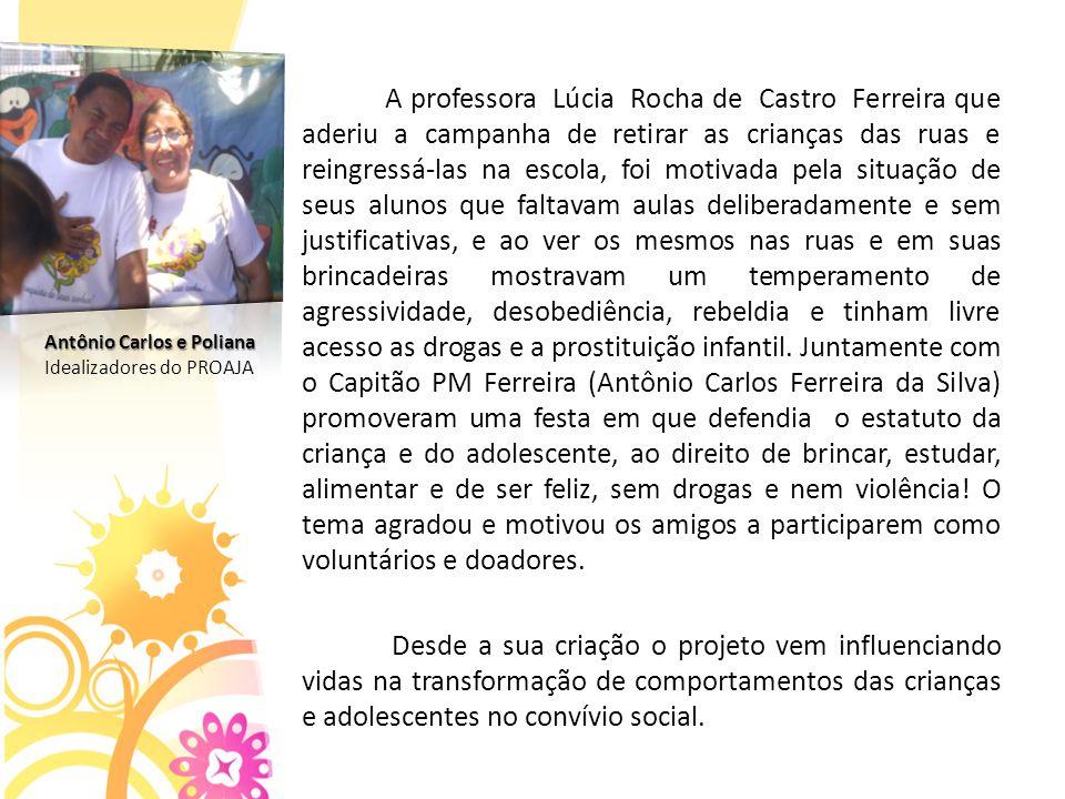 A professora Lúcia Rocha de Castro Ferreira que aderiu a campanha de retirar as crianças das ruas e reingressá-las na escola, foi motivada pela situação de seus alunos que faltavam aulas deliberadamente e sem justificativas, e ao ver os mesmos nas ruas e em suas brincadeiras mostravam um temperamento de agressividade, desobediência, rebeldia e tinham livre acesso as drogas e a prostituição infantil. Juntamente com o Capitão PM Ferreira (Antônio Carlos Ferreira da Silva) promoveram uma festa em que defendia o estatuto da criança e do adolescente, ao direito de brincar, estudar, alimentar e de ser feliz, sem drogas e nem violência! O tema agradou e motivou os amigos a participarem como voluntários e doadores.