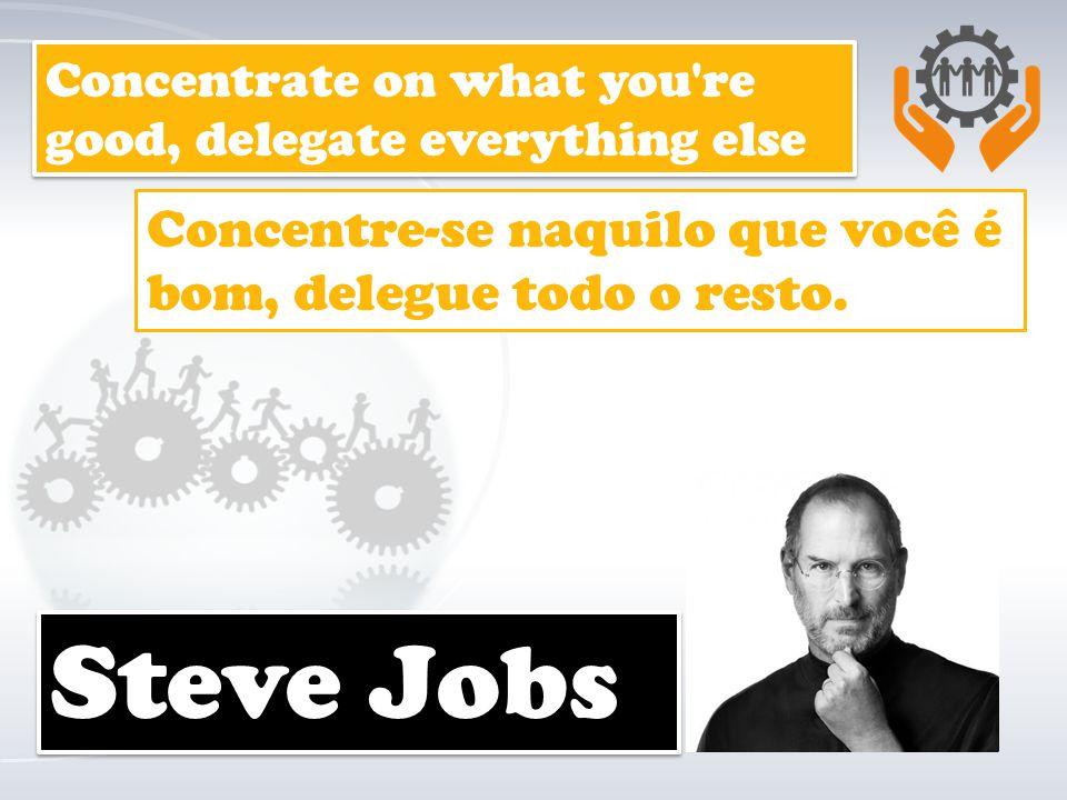 Steve Jobs Concentre-se naquilo que você é bom, delegue todo o resto.