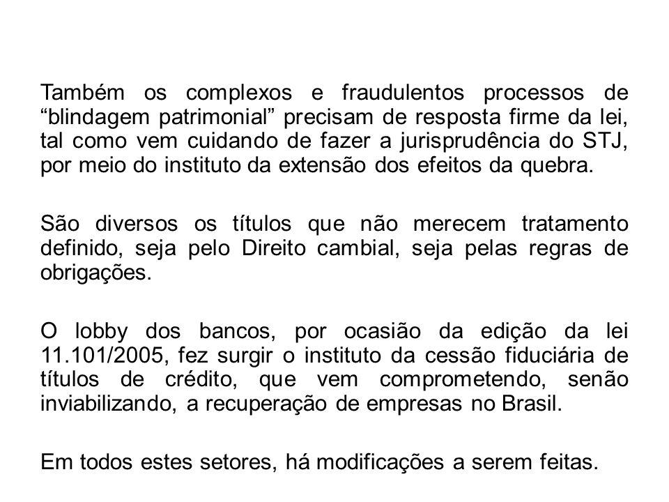 Também os complexos e fraudulentos processos de blindagem patrimonial precisam de resposta firme da lei, tal como vem cuidando de fazer a jurisprudência do STJ, por meio do instituto da extensão dos efeitos da quebra.