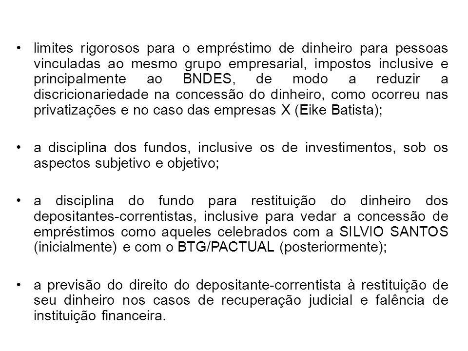 limites rigorosos para o empréstimo de dinheiro para pessoas vinculadas ao mesmo grupo empresarial, impostos inclusive e principalmente ao BNDES, de modo a reduzir a discricionariedade na concessão do dinheiro, como ocorreu nas privatizações e no caso das empresas X (Eike Batista);