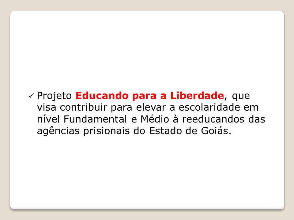 Projeto Educando para a Liberdade, que visa contribuir para elevar a escolaridade em nível Fundamental e Médio à reeducandos das agências prisionais do Estado de Goiás.
