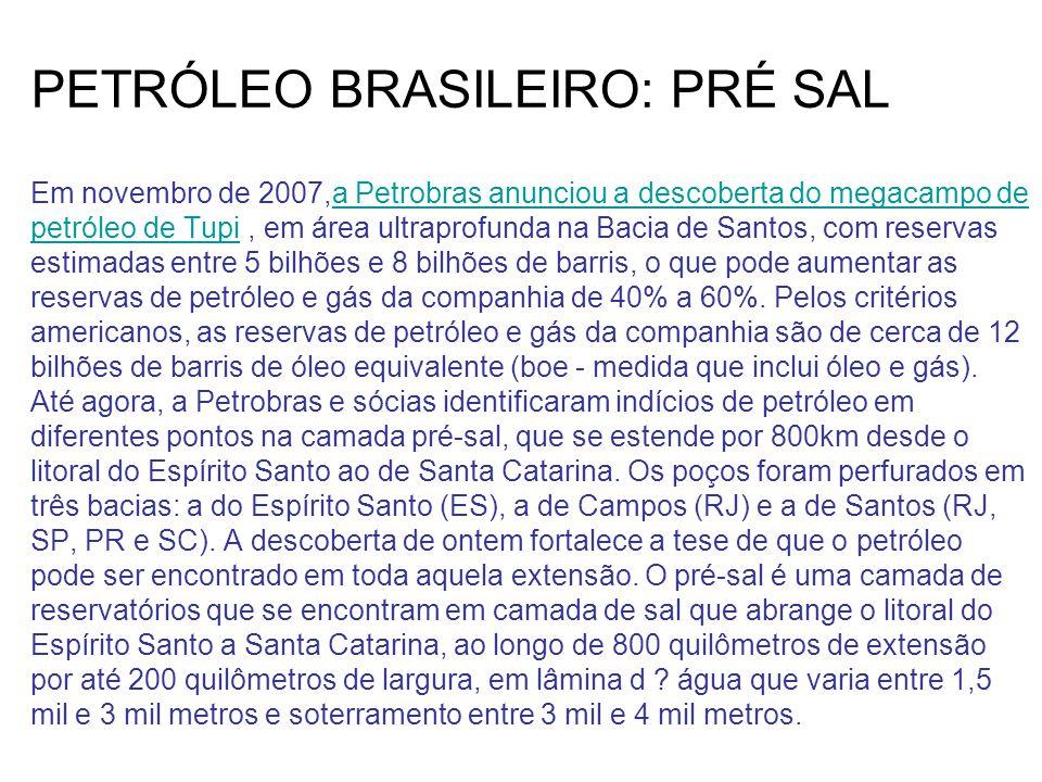 PETRÓLEO BRASILEIRO: PRÉ SAL Em novembro de 2007,a Petrobras anunciou a descoberta do megacampo de petróleo de Tupi , em área ultraprofunda na Bacia de Santos, com reservas estimadas entre 5 bilhões e 8 bilhões de barris, o que pode aumentar as reservas de petróleo e gás da companhia de 40% a 60%.