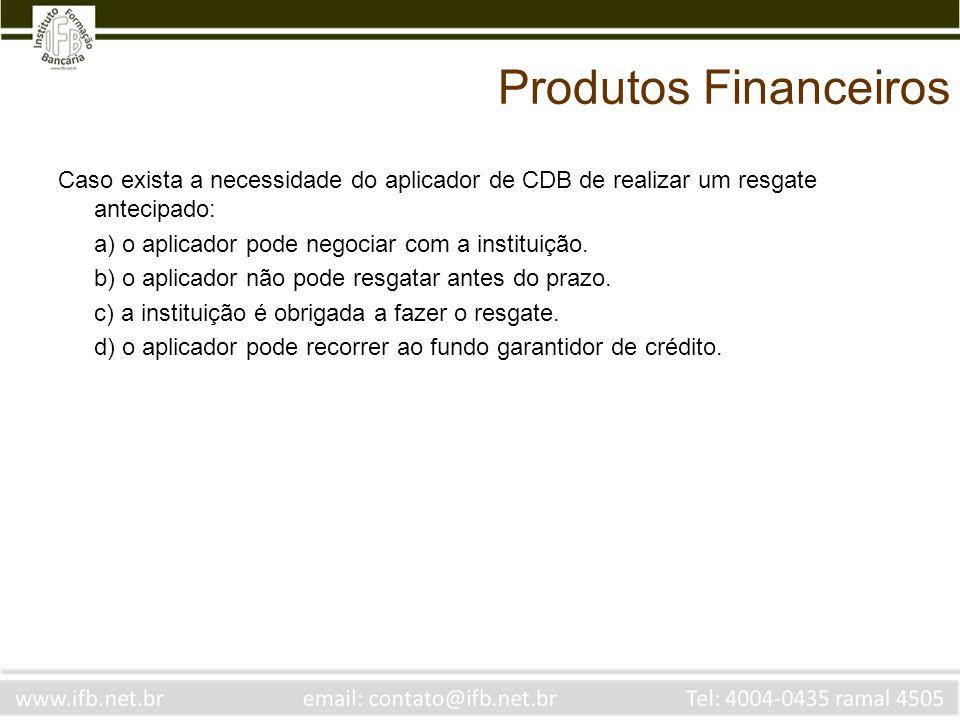Produtos Financeiros Caso exista a necessidade do aplicador de CDB de realizar um resgate antecipado: