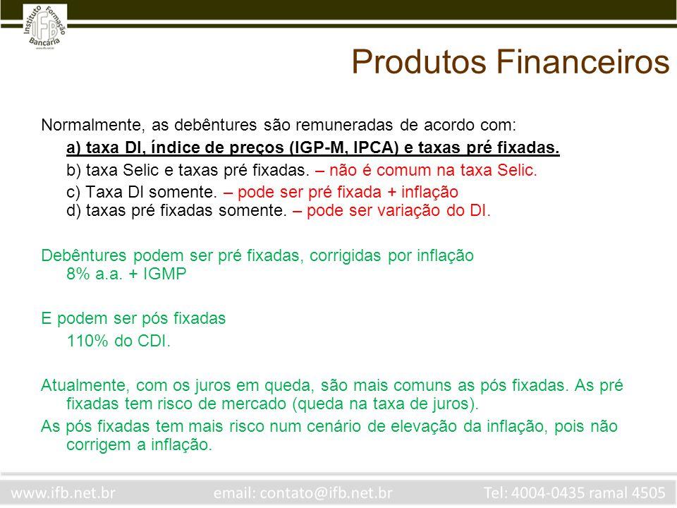 Produtos Financeiros Normalmente, as debêntures são remuneradas de acordo com: a) taxa DI, índice de preços (IGP-M, IPCA) e taxas pré fixadas.