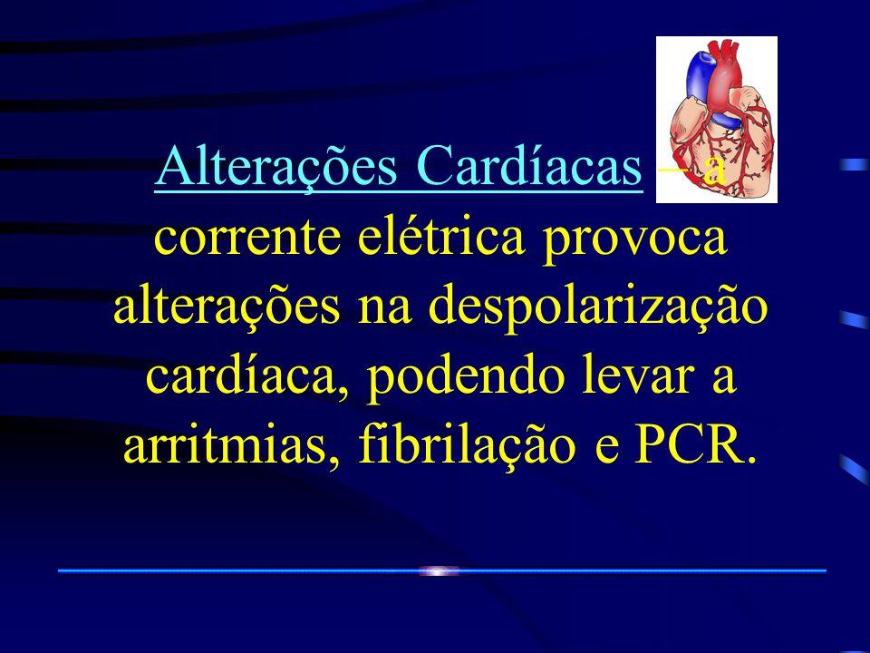 Alterações Cardíacas – a corrente elétrica provoca alterações na despolarização cardíaca, podendo levar a arritmias, fibrilação e PCR.