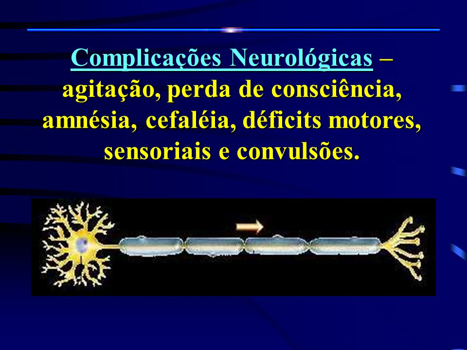 Complicações Neurológicas – agitação, perda de consciência, amnésia, cefaléia, déficits motores, sensoriais e convulsões.