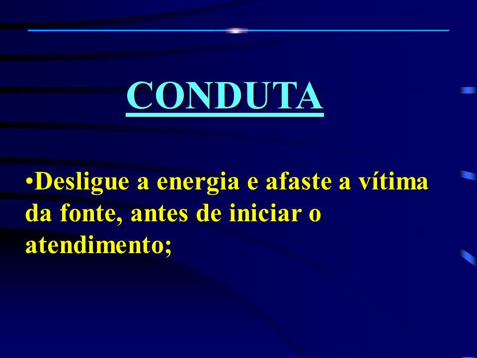 CONDUTA Desligue a energia e afaste a vítima da fonte, antes de iniciar o atendimento;