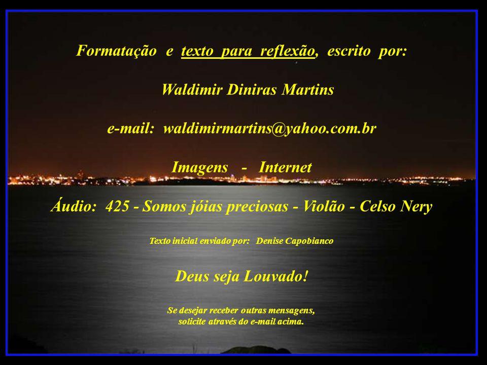 Formatação e texto para reflexão, escrito por: Waldimir Diniras Martins e-mail: waldimirmartins@yahoo.com.br Imagens - Internet Áudio: 425 - Somos jóias preciosas - Violão - Celso Nery Texto inicial enviado por: Denise Capobianco Deus seja Louvado.