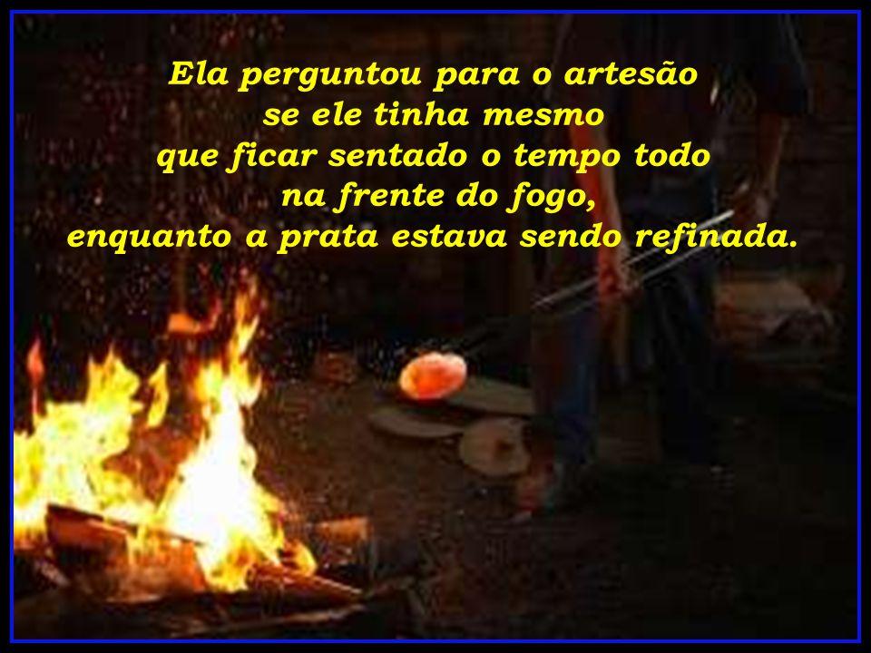Ela perguntou para o artesão se ele tinha mesmo que ficar sentado o tempo todo na frente do fogo, enquanto a prata estava sendo refinada.