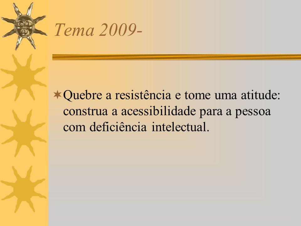 Tema 2009- Quebre a resistência e tome uma atitude: construa a acessibilidade para a pessoa com deficiência intelectual.