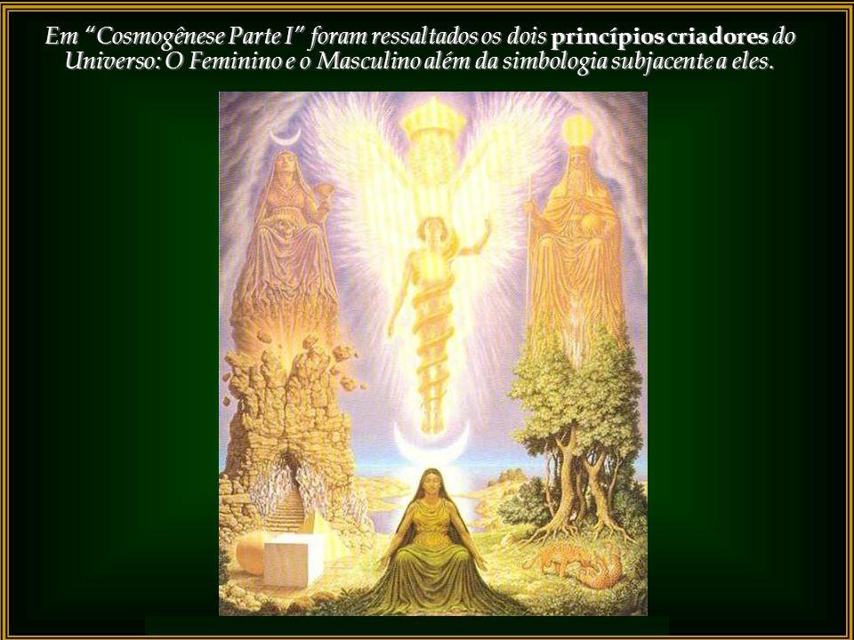 Em Cosmogênese Parte I foram ressaltados os dois princípios criadores do Universo: O Feminino e o Masculino além da simbologia subjacente a eles.