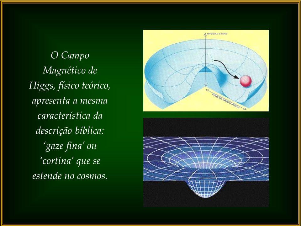 O Campo Magnético de Higgs, físico teórico, apresenta a mesma característica da descrição bíblica: 'gaze fina' ou 'cortina' que se estende no cosmos.