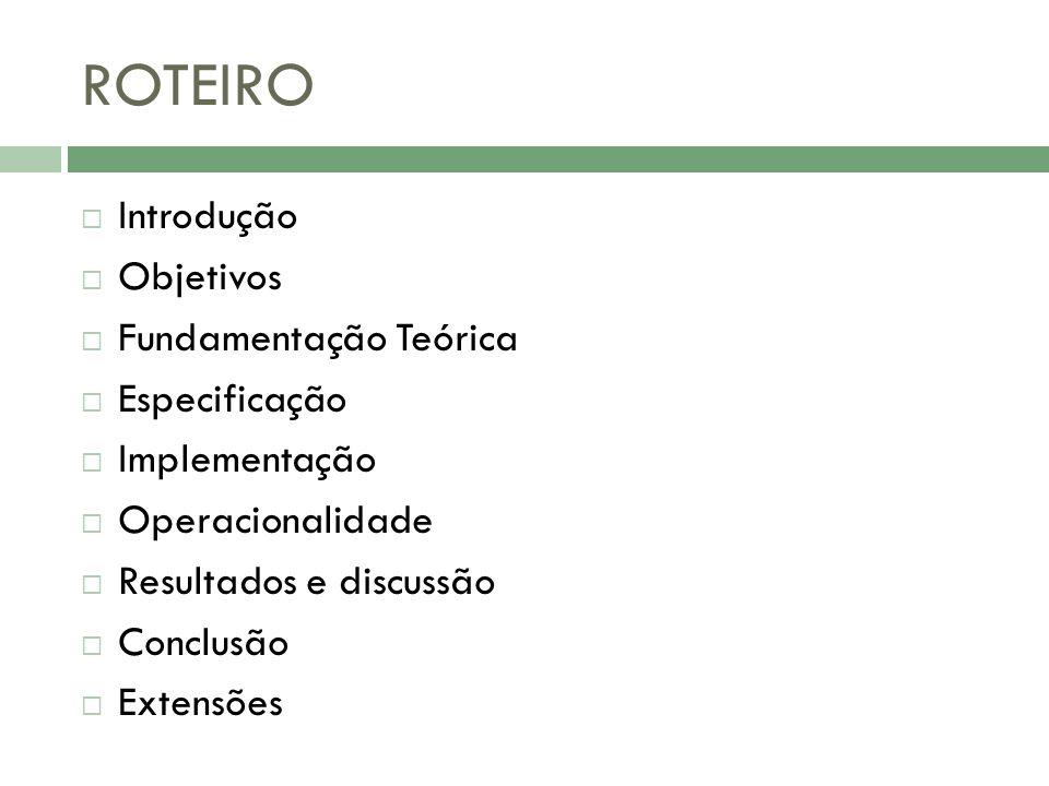 ROTEIRO Introdução Objetivos Fundamentação Teórica Especificação