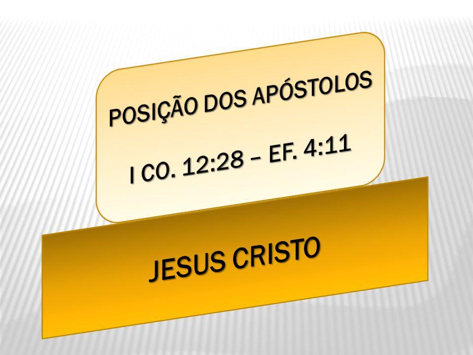 POSIÇÃO DOS APÓSTOLOS I CO. 12:28 – EF. 4:11 JESUS CRISTO
