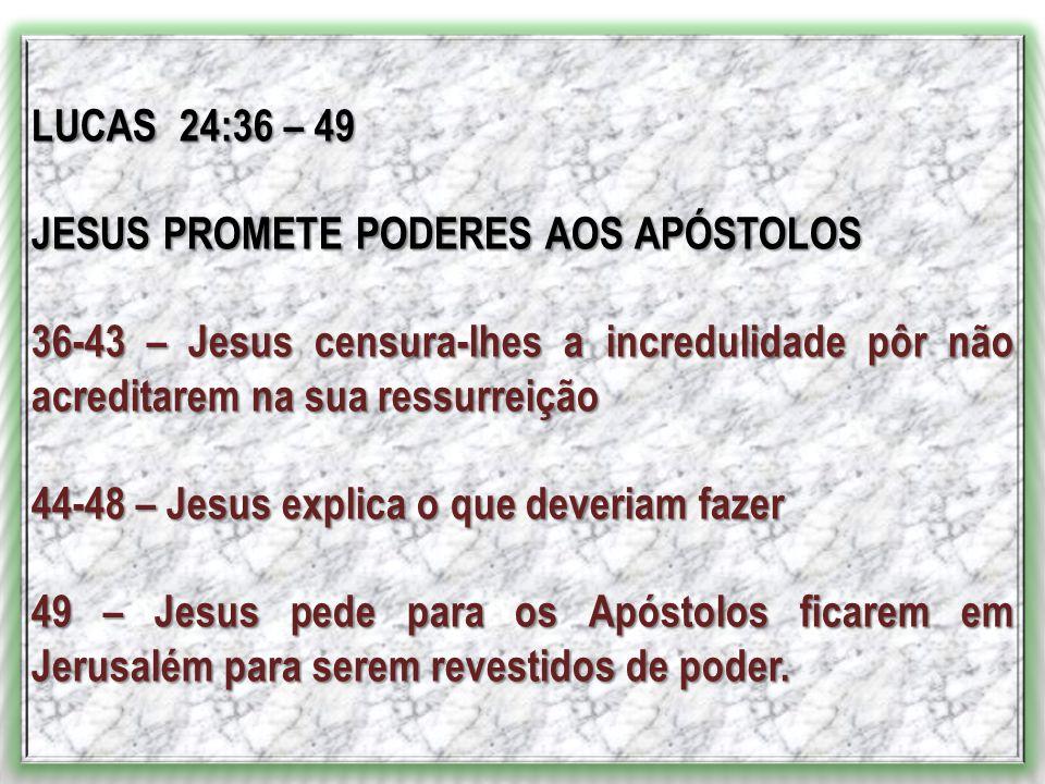 LUCAS 24:36 – 49 JESUS PROMETE PODERES AOS APÓSTOLOS. 36-43 – Jesus censura-lhes a incredulidade pôr não acreditarem na sua ressurreição.