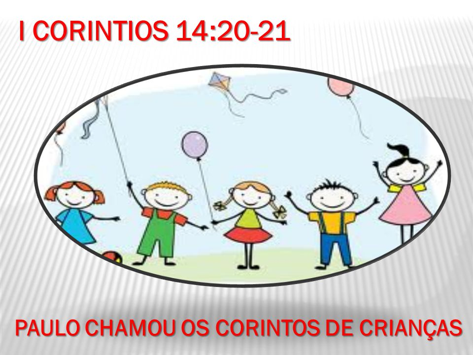I CORINTIOS 14:20-21 PAULO CHAMOU OS CORINTOS DE CRIANÇAS