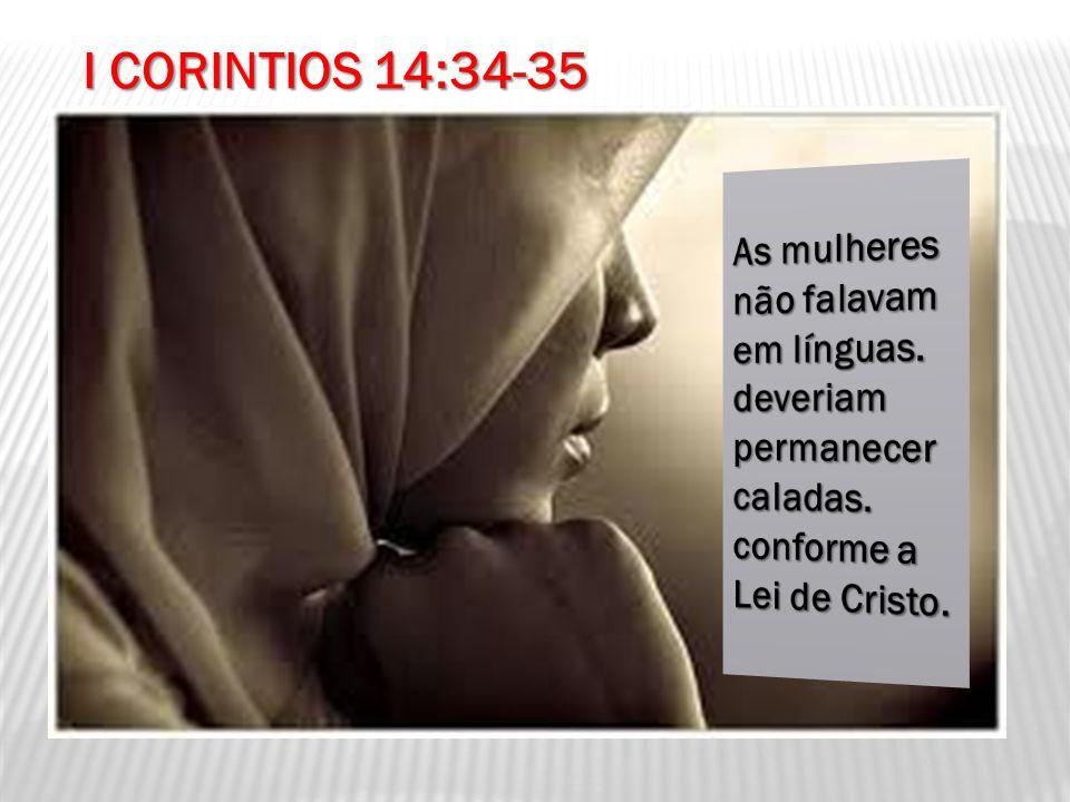 I CORINTIOS 14:34-35 As mulheres não falavam em línguas.