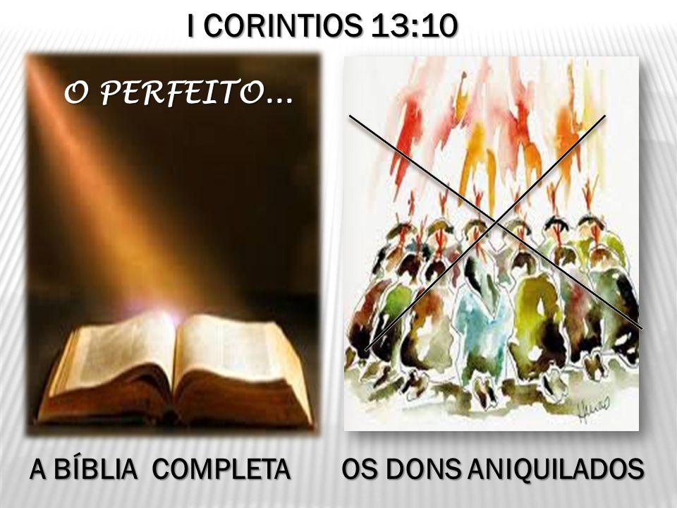 I CORINTIOS 13:10 O PERFEITO... A BÍBLIA COMPLETA OS DONS ANIQUILADOS