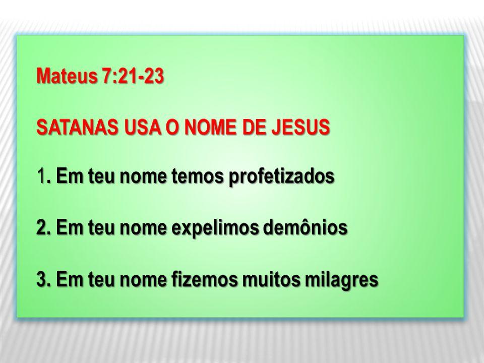 Mateus 7:21-23 SATANAS USA O NOME DE JESUS. 1. Em teu nome temos profetizados. 2. Em teu nome expelimos demônios.